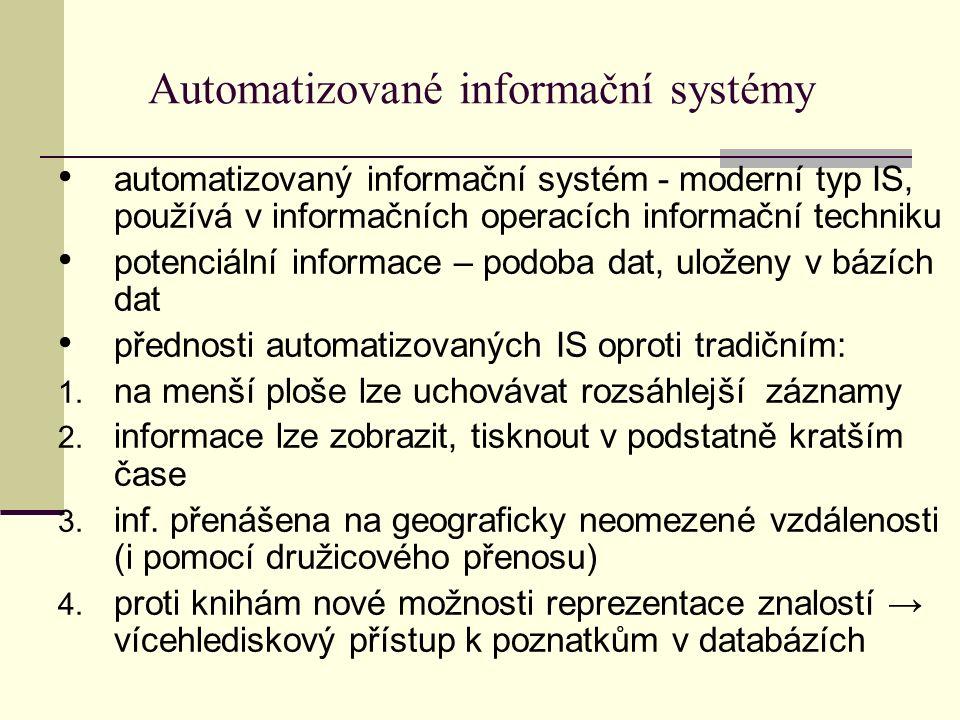 Automatizované informační systémy automatizovaný informační systém - moderní typ IS, používá v informačních operacích informační techniku potenciální informace – podoba dat, uloženy v bázích dat přednosti automatizovaných IS oproti tradičním: 1.