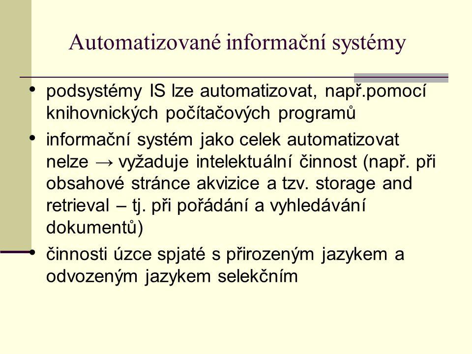 Automatizované informační systémy podsystémy IS lze automatizovat, např.pomocí knihovnických počítačových programů informační systém jako celek automatizovat nelze → vyžaduje intelektuální činnost (např.