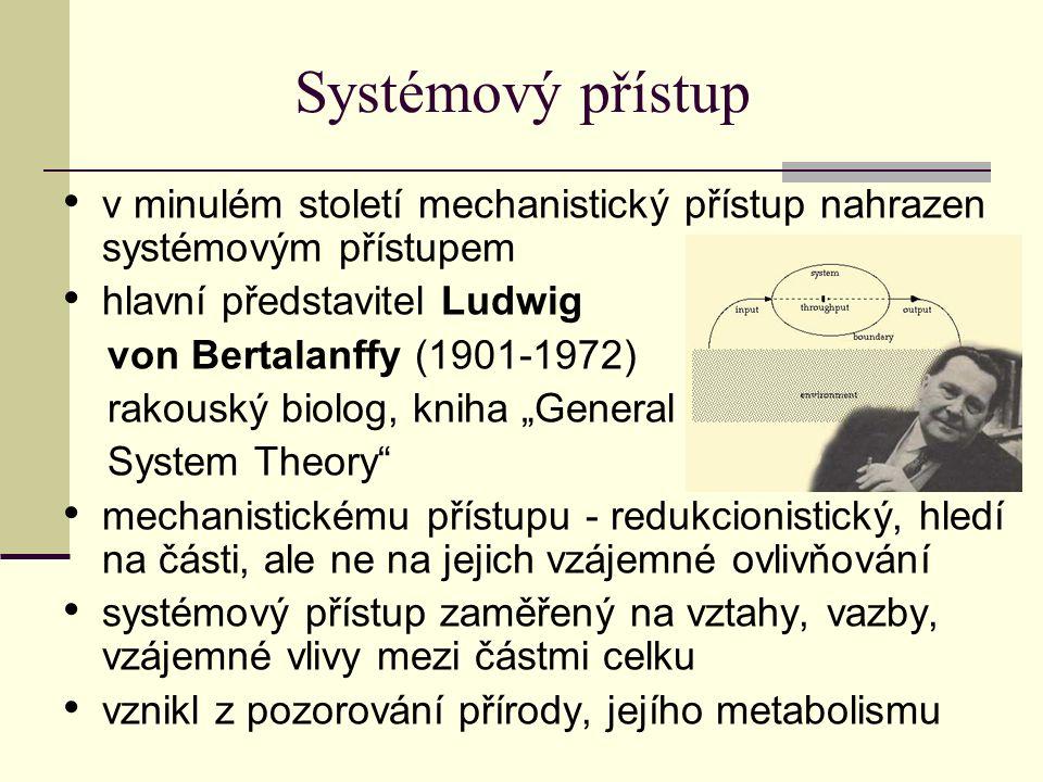 """Systémový přístup v minulém století mechanistický přístup nahrazen systémovým přístupem hlavní představitel Ludwig von Bertalanffy (1901-1972) rakouský biolog, kniha """"General System Theory mechanistickému přístupu - redukcionistický, hledí na části, ale ne na jejich vzájemné ovlivňování systémový přístup zaměřený na vztahy, vazby, vzájemné vlivy mezi částmi celku vznikl z pozorování přírody, jejího metabolismu"""