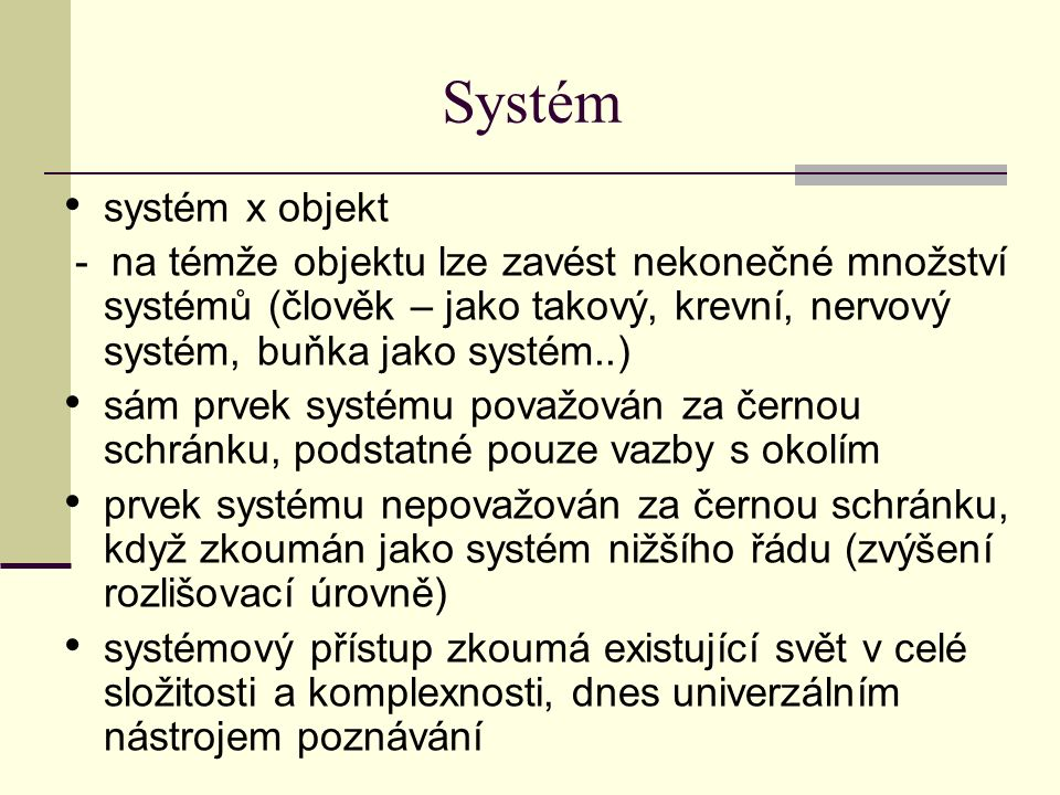 Systém systém x objekt - na témže objektu lze zavést nekonečné množství systémů (člověk – jako takový, krevní, nervový systém, buňka jako systém..) sám prvek systému považován za černou schránku, podstatné pouze vazby s okolím prvek systému nepovažován za černou schránku, když zkoumán jako systém nižšího řádu (zvýšení rozlišovací úrovně) systémový přístup zkoumá existující svět v celé složitosti a komplexnosti, dnes univerzálním nástrojem poznávání