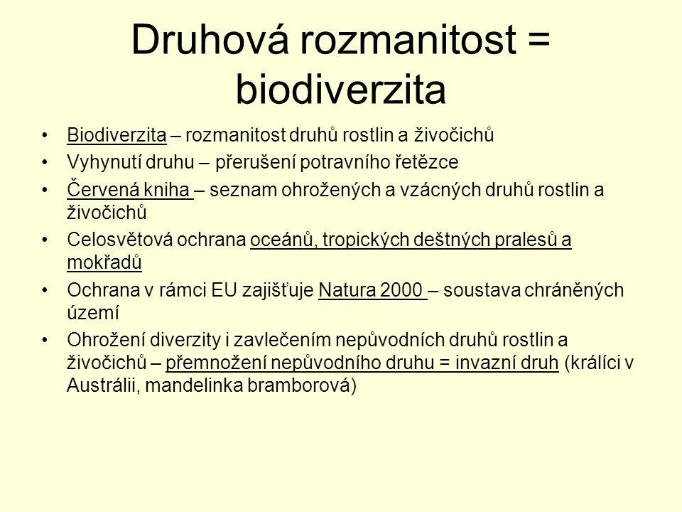 Druhová rozmanitost = biodiverzita Biodiverzita – rozmanitost druhů rostlin a živočichů Vyhynutí druhu – přerušení potravního řetězce Červená kniha – seznam ohrožených a vzácných druhů rostlin a živočichů Celosvětová ochrana oceánů, tropických deštných pralesů a mokřadů Ochrana v rámci EU zajišťuje Natura 2000 – soustava chráněných území Ohrožení diverzity i zavlečením nepůvodních druhů rostlin a živočichů – přemnožení nepůvodního druhu = invazní druh (králíci v Austrálii, mandelinka bramborová)
