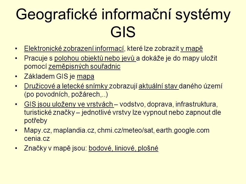 Geografické informační systémy GIS Elektronické zobrazení informací, které lze zobrazit v mapě Pracuje s polohou objektů nebo jevů a dokáže je do mapy uložit pomocí zeměpisných souřadnic Základem GIS je mapa Družicové a letecké snímky zobrazují aktuální stav daného území (po povodních, požárech,..) GIS jsou uloženy ve vrstvách – vodstvo, doprava, infrastruktura, turistické značky – jednotlivé vrstvy lze vypnout nebo zapnout dle potřeby Mapy.cz, maplandia.cz, chmi.cz/meteo/sat, earth.google.com cenia.cz Značky v mapě jsou: bodové, liniové, plošné