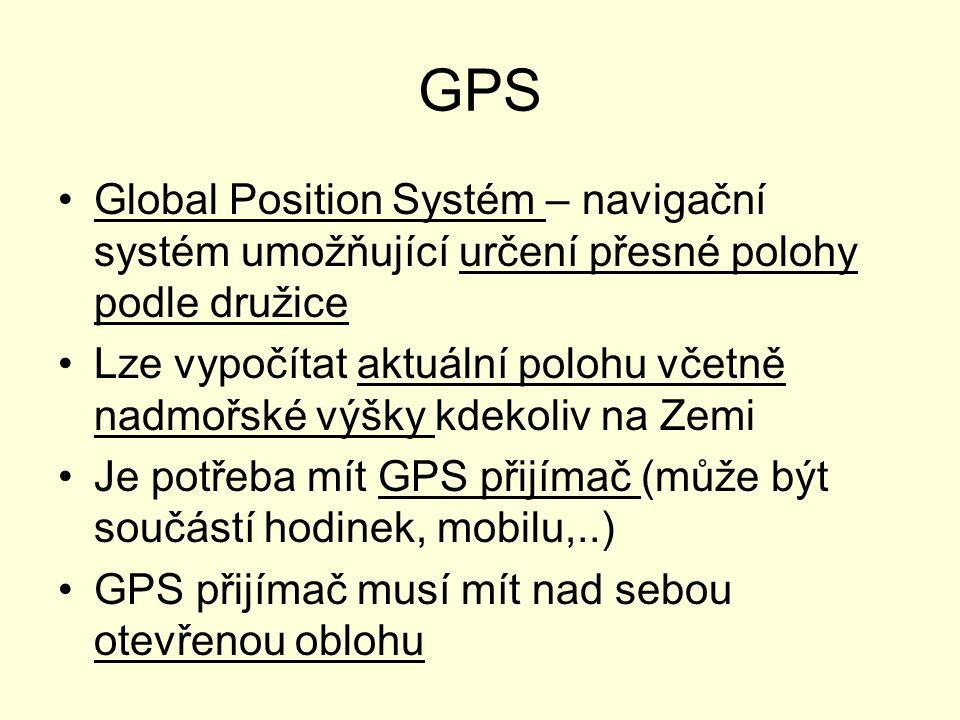 GPS Global Position Systém – navigační systém umožňující určení přesné polohy podle družice Lze vypočítat aktuální polohu včetně nadmořské výšky kdekoliv na Zemi Je potřeba mít GPS přijímač (může být součástí hodinek, mobilu,..) GPS přijímač musí mít nad sebou otevřenou oblohu