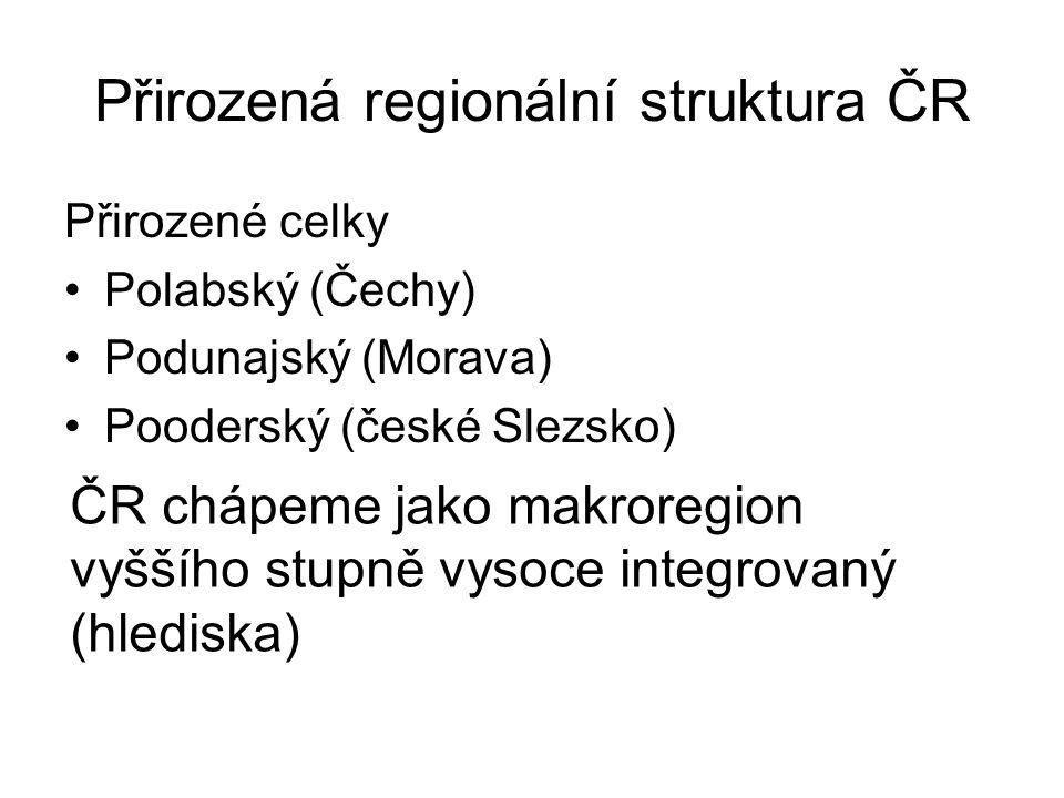 Přirozená regionální struktura ČR Přirozené celky Polabský (Čechy) Podunajský (Morava) Pooderský (české Slezsko) ČR chápeme jako makroregion vyššího stupně vysoce integrovaný (hlediska)