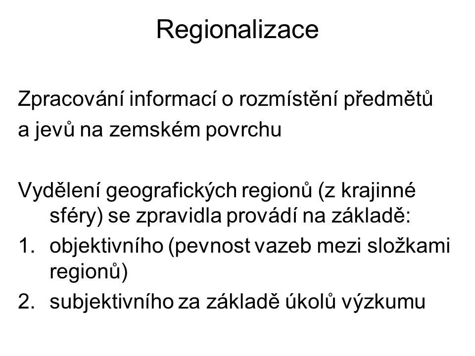 Regionalizace Zpracování informací o rozmístění předmětů a jevů na zemském povrchu Vydělení geografických regionů (z krajinné sféry) se zpravidla provádí na základě: 1.objektivního (pevnost vazeb mezi složkami regionů) 2.subjektivního za základě úkolů výzkumu