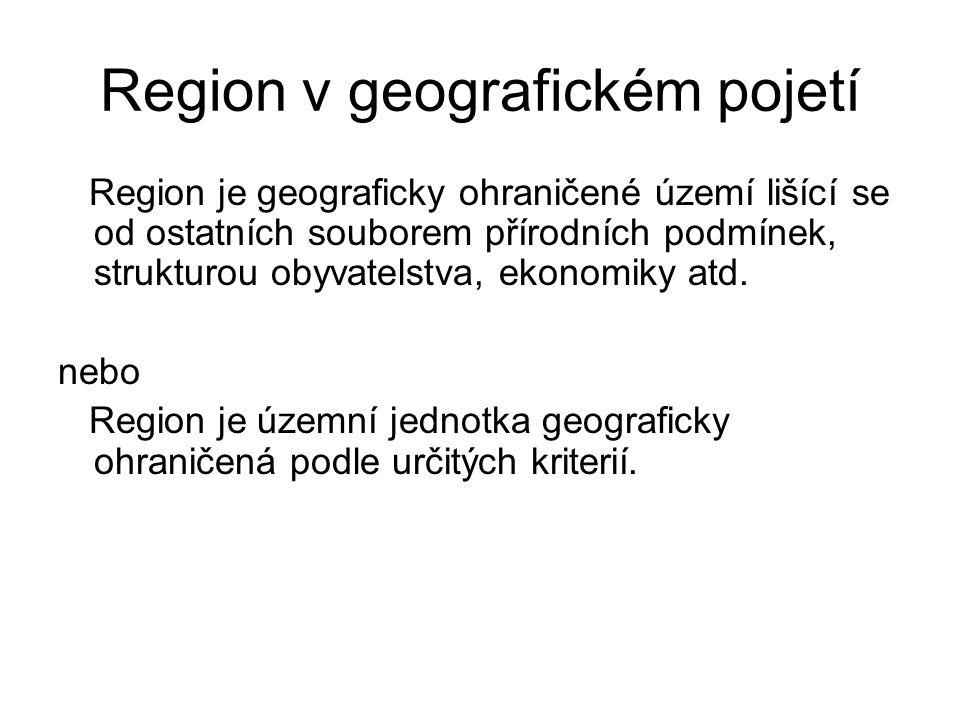 Region v geografickém pojetí Region je geograficky ohraničené území lišící se od ostatních souborem přírodních podmínek, strukturou obyvatelstva, ekonomiky atd.