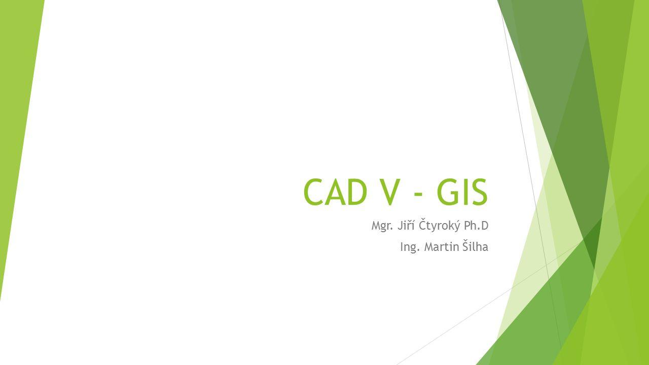 CAD V - GIS Mgr. Jiří Čtyroký Ph.D Ing. Martin Šilha
