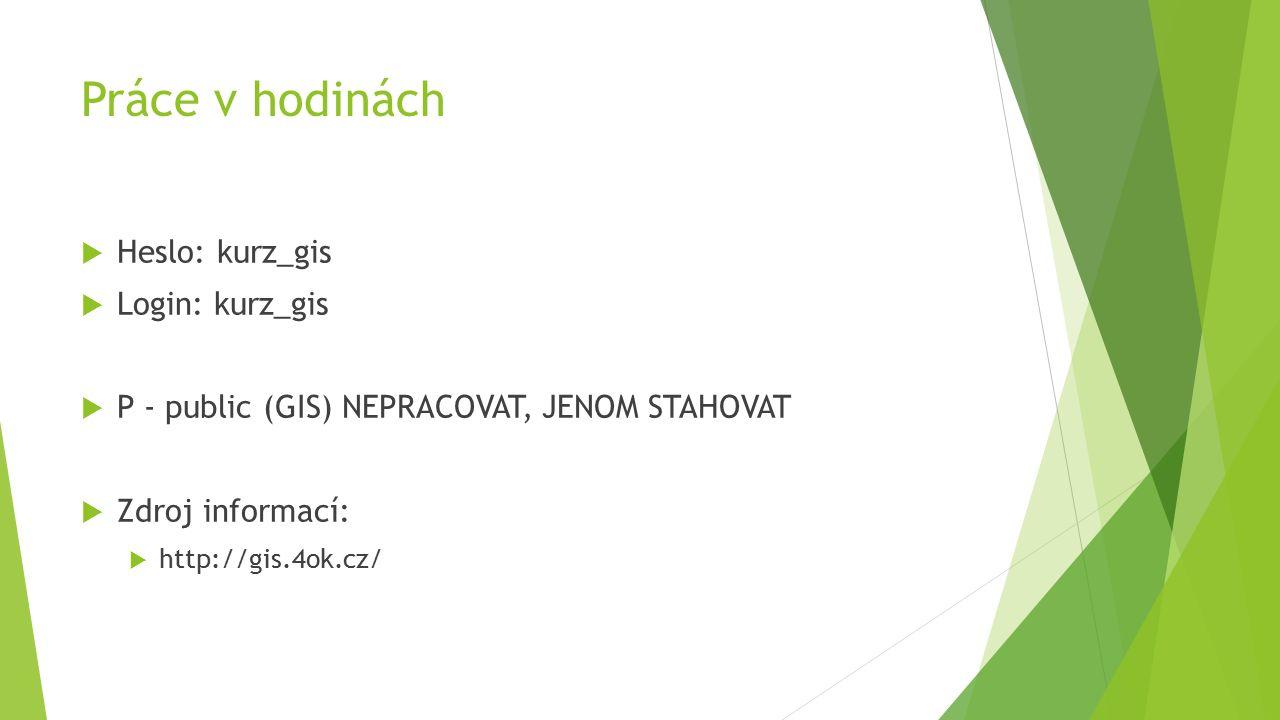 Práce v hodinách  Heslo: kurz_gis  Login: kurz_gis  P - public (GIS) NEPRACOVAT, JENOM STAHOVAT  Zdroj informací:  http://gis.4ok.cz/