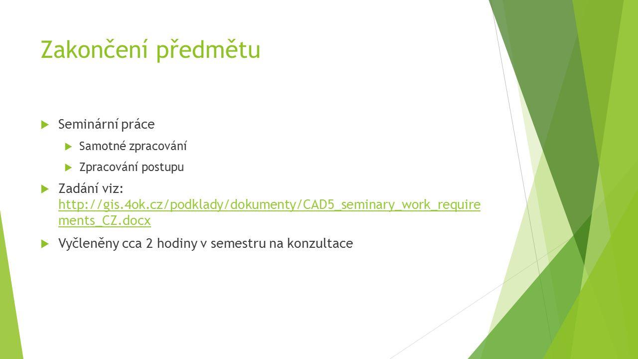 Zakončení předmětu  Seminární práce  Samotné zpracování  Zpracování postupu  Zadání viz: http://gis.4ok.cz/podklady/dokumenty/CAD5_seminary_work_require ments_CZ.docx http://gis.4ok.cz/podklady/dokumenty/CAD5_seminary_work_require ments_CZ.docx  Vyčleněny cca 2 hodiny v semestru na konzultace