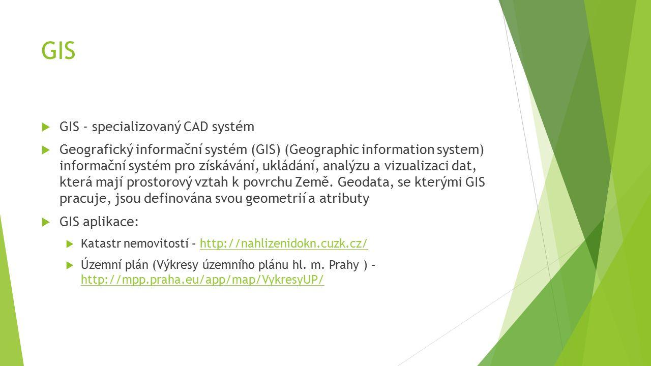 GIS  GIS - specializovaný CAD systém  Geografický informační systém (GIS) (Geographic information system) informační systém pro získávání, ukládání, analýzu a vizualizaci dat, která mají prostorový vztah k povrchu Země.