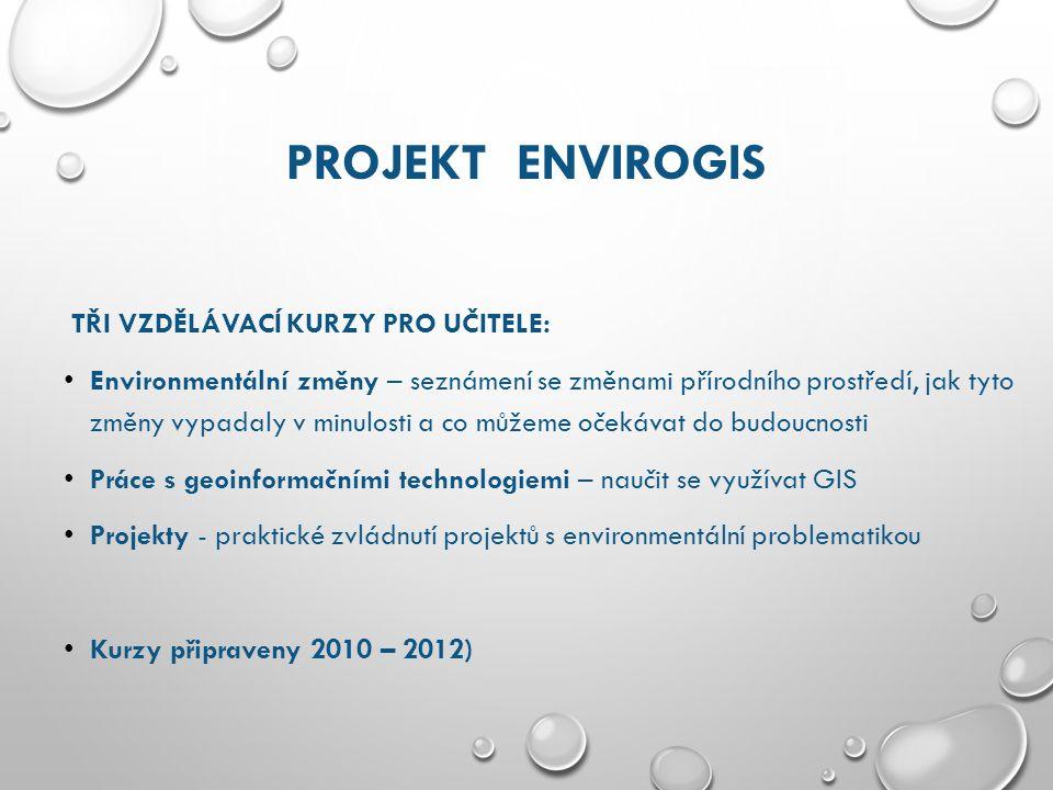 PROJEKT ENVIROGIS TŘI VZDĚLÁVACÍ KURZY PRO UČITELE: Environmentální změny – seznámení se změnami přírodního prostředí, jak tyto změny vypadaly v minulosti a co můžeme očekávat do budoucnosti Práce s geoinformačními technologiemi – naučit se využívat GIS Projekty - praktické zvládnutí projektů s environmentální problematikou Kurzy připraveny 2010 – 2012)