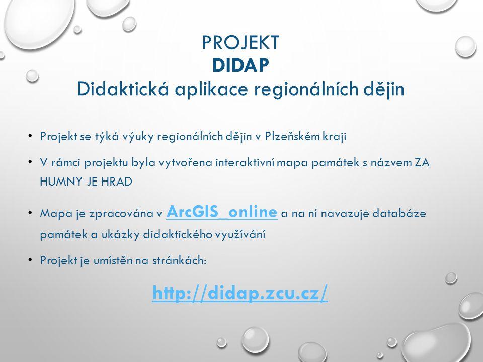 PROJEKT DIDAP Didaktická aplikace regionálních dějin Projekt se týká výuky regionálních dějin v Plzeňském kraji V rámci projektu byla vytvořena interaktivní mapa památek s názvem ZA HUMNY JE HRAD Mapa je zpracována v ArcGIS_online a na ní navazuje databáze památek a ukázky didaktického využívání ArcGIS_online Projekt je umístěn na stránkách: http://didap.zcu.cz/