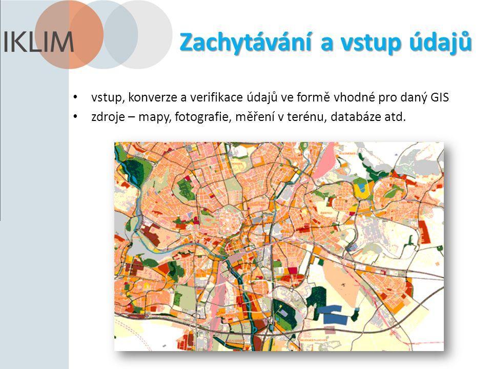 Zachytávání a vstup údajů vstup, konverze a verifikace údajů ve formě vhodné pro daný GIS zdroje – mapy, fotografie, měření v terénu, databáze atd.