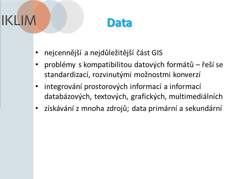 Data nejcennější a nejdůležitější část GIS problémy s kompatibilitou datových formátů – řeší se standardizací, rozvinutými možnostmi konverzí integrování prostorových informací a informací databázových, textových, grafických, multimediálních získávání z mnoha zdrojů; data primární a sekundární