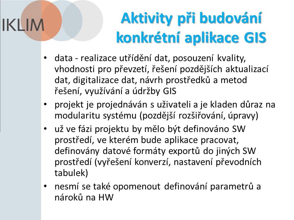 Aktivity při budování konkrétní aplikace GIS data - realizace utřídění dat, posouzení kvality, vhodnosti pro převzetí, řešení pozdějších aktualizací dat, digitalizace dat, návrh prostředků a metod řešení, využívání a údržby GIS projekt je projednáván s uživateli a je kladen důraz na modularitu systému (pozdější rozšiřování, úpravy) už ve fázi projektu by mělo být definováno SW prostředí, ve kterém bude aplikace pracovat, definovány datové formáty exportů do jiných SW prostředí (vyřešení konverzí, nastavení převodních tabulek) nesmí se také opomenout definování parametrů a nároků na HW