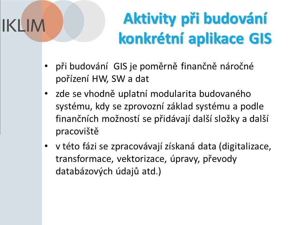 Aktivity při budování konkrétní aplikace GIS při budování GIS je poměrně finančně náročné pořízení HW, SW a dat zde se vhodně uplatní modularita budovaného systému, kdy se zprovozní základ systému a podle finančních možností se přidávají další složky a další pracoviště v této fázi se zpracovávají získaná data (digitalizace, transformace, vektorizace, úpravy, převody databázových údajů atd.)
