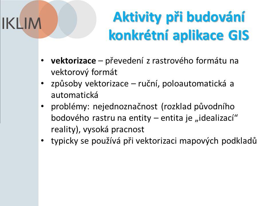 Aktivity při budování konkrétní aplikace GIS vektorizace – převedení z rastrového formátu na vektorový formát způsoby vektorizace – ruční, poloautomat