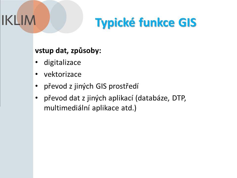 Typické funkce GIS vstup dat, způsoby: digitalizace vektorizace převod z jiných GIS prostředí převod dat z jiných aplikací (databáze, DTP, multimediální aplikace atd.)