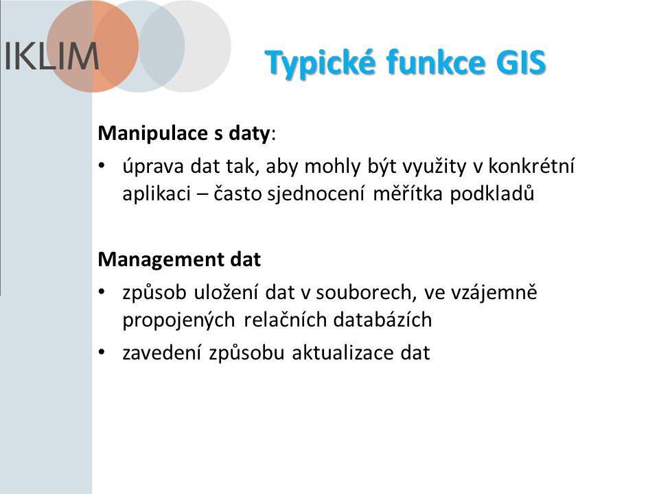 Typické funkce GIS Manipulace s daty: úprava dat tak, aby mohly být využity v konkrétní aplikaci – často sjednocení měřítka podkladů Management dat způsob uložení dat v souborech, ve vzájemně propojených relačních databázích zavedení způsobu aktualizace dat