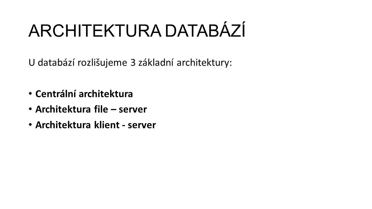 ARCHITEKTURA DATABÁZÍ U databází rozlišujeme 3 základní architektury: Centrální architektura Architektura file – server Architektura klient - server