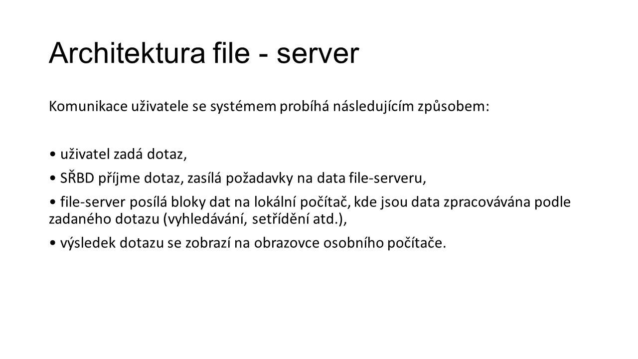 Architektura file - server Komunikace uživatele se systémem probíhá následujícím způsobem: uživatel zadá dotaz, SŘBD příjme dotaz, zasílá požadavky na data file-serveru, file-server posílá bloky dat na lokální počítač, kde jsou data zpracovávána podle zadaného dotazu (vyhledávání, setřídění atd.), výsledek dotazu se zobrazí na obrazovce osobního počítače.