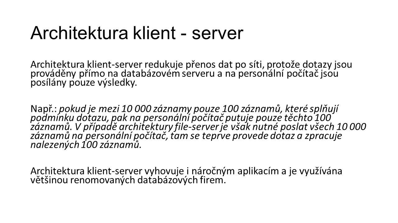 Architektura klient - server Architektura klient-server redukuje přenos dat po síti, protože dotazy jsou prováděny přímo na databázovém serveru a na personální počítač jsou posílány pouze výsledky.