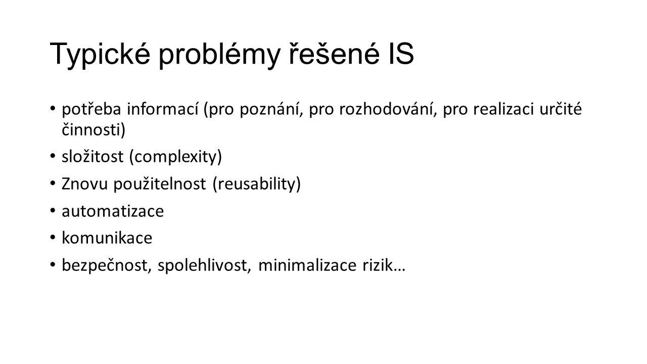 Typické problémy řešené IS potřeba informací (pro poznání, pro rozhodování, pro realizaci určité činnosti) složitost (complexity) Znovu použitelnost (reusability) automatizace komunikace bezpečnost, spolehlivost, minimalizace rizik…