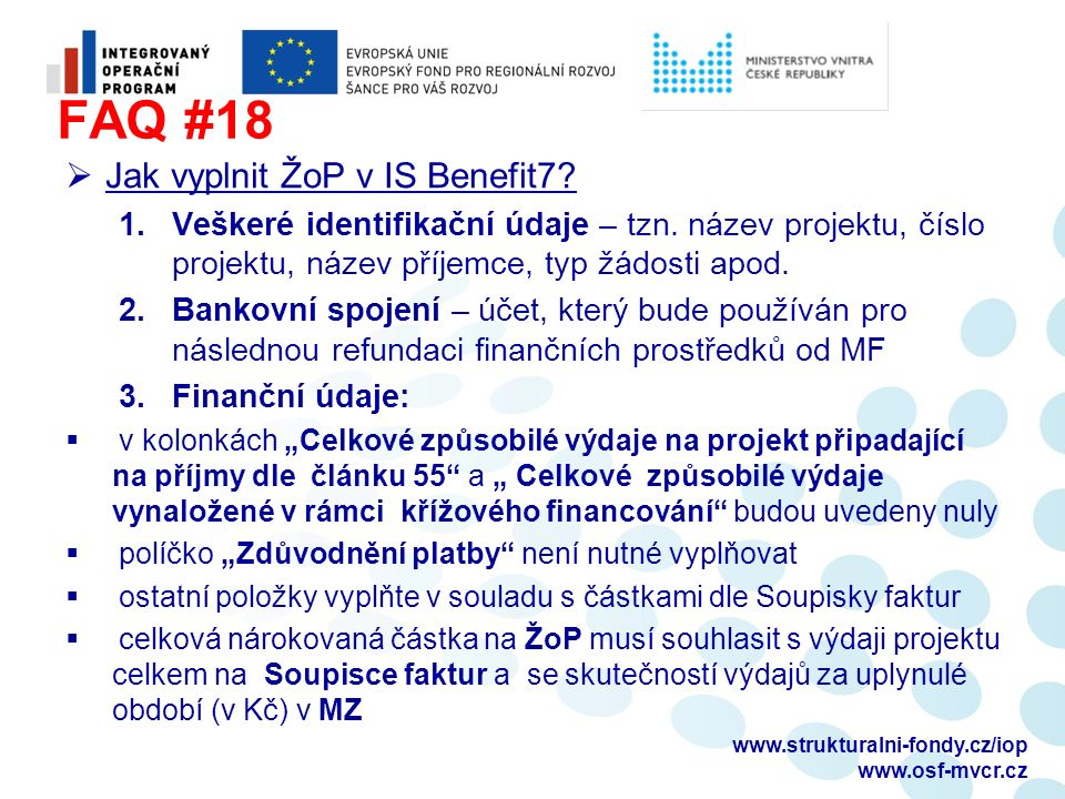FAQ #18  Jak vyplnit ŽoP v IS Benefit7? 1.Veškeré identifikační údaje – tzn. název projektu, číslo projektu, název příjemce, typ žádosti apod. 2.Bank