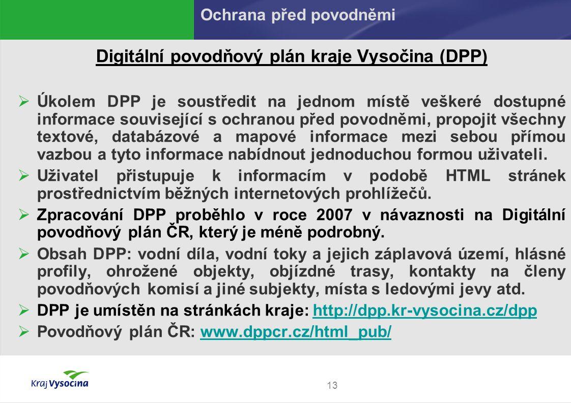 13 Digitální povodňový plán kraje Vysočina (DPP)  Úkolem DPP je soustředit na jednom místě veškeré dostupné informace související s ochranou před pov