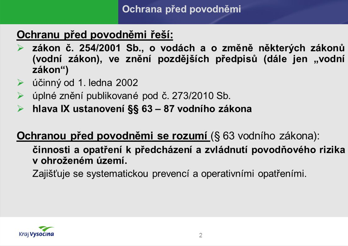 """2 Ochranu před povodněmi řeší:  zákon č. 254/2001 Sb., o vodách a o změně některých zákonů (vodní zákon), ve znění pozdějších předpisů (dále jen """"vod"""