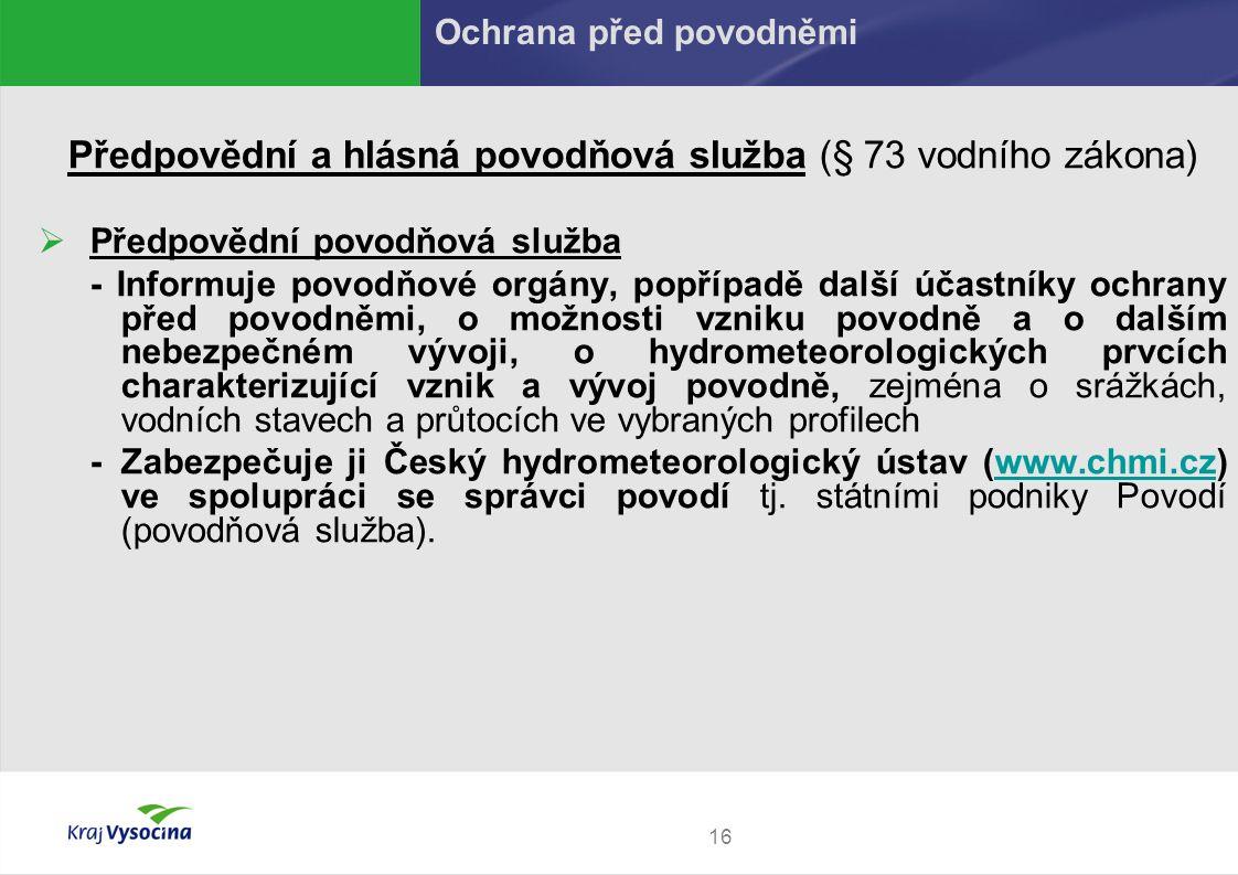 16 Předpovědní a hlásná povodňová služba (§ 73 vodního zákona)  Předpovědní povodňová služba - Informuje povodňové orgány, popřípadě další účastníky