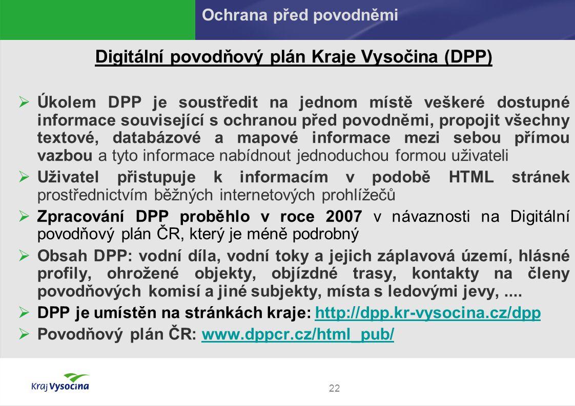 22 Digitální povodňový plán Kraje Vysočina (DPP)  Úkolem DPP je soustředit na jednom místě veškeré dostupné informace související s ochranou před povodněmi, propojit všechny textové, databázové a mapové informace mezi sebou přímou vazbou a tyto informace nabídnout jednoduchou formou uživateli  Uživatel přistupuje k informacím v podobě HTML stránek prostřednictvím běžných internetových prohlížečů  Zpracování DPP proběhlo v roce 2007 v návaznosti na Digitální povodňový plán ČR, který je méně podrobný  Obsah DPP: vodní díla, vodní toky a jejich záplavová území, hlásné profily, ohrožené objekty, objízdné trasy, kontakty na členy povodňových komisí a jiné subjekty, místa s ledovými jevy,....