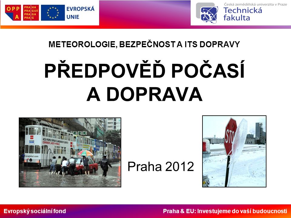 Evropský sociální fond Praha & EU: Investujeme do vaší budoucnosti METEOROLOGIE, BEZPEČNOST A ITS DOPRAVY PŘEDPOVĚĎ POČASÍ A DOPRAVA Praha 2012