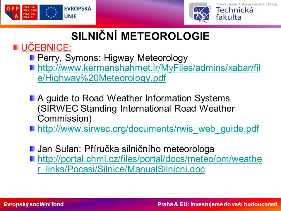 Evropský sociální fond Praha & EU: Investujeme do vaší budoucnosti UČEBNICE: Perry, Symons: Higway Meteorology http://www.kermanshahmet.ir/MyFiles/admins/xabar/fil e/Highway%20Meteorology.pdf A guide to Road Weather Information Systems (SIRWEC Standing International Road Weather Commission) http://www.sirwec.org/documents/rwis_web_guide.pdf Jan Sulan: Příručka silničního meteorologa http://portal.chmi.cz/files/portal/docs/meteo/om/weathe r_links/Pocasi/Silnice/ManualSilnicni.doc SILNIČNÍ METEOROLOGIE