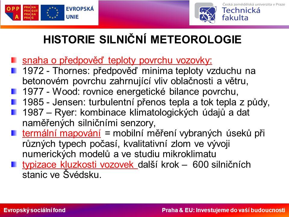 Evropský sociální fond Praha & EU: Investujeme do vaší budoucnosti snaha o předpověď teploty povrchu vozovky: 1972 - Thornes: předpověď minima teploty vzduchu na betonovém povrchu zahrnující vliv oblačnosti a větru, 1977 - Wood: rovnice energetické bilance povrchu, 1985 - Jensen: turbulentní přenos tepla a tok tepla z půdy, 1987 – Ryer: kombinace klimatologických údajů a dat naměřených silničními senzory, termální mapování = mobilní měření vybraných úseků při různých typech počasí, kvalitativní zlom ve vývoji numerických modelů a ve studiu mikroklimatu typizace kluzkosti vozovek další krok – 600 silničních stanic ve Švédsku.