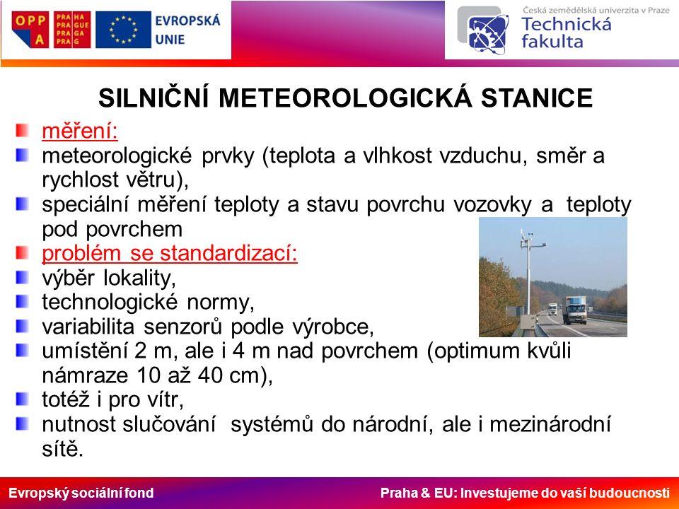 Evropský sociální fond Praha & EU: Investujeme do vaší budoucnosti měření: meteorologické prvky (teplota a vlhkost vzduchu, směr a rychlost větru), speciální měření teploty a stavu povrchu vozovky a teploty pod povrchem problém se standardizací: výběr lokality, technologické normy, variabilita senzorů podle výrobce, umístění 2 m, ale i 4 m nad povrchem (optimum kvůli námraze 10 až 40 cm), totéž i pro vítr, nutnost slučování systémů do národní, ale i mezinárodní sítě.