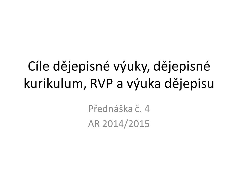 Cíle dějepisné výuky, dějepisné kurikulum, RVP a výuka dějepisu Přednáška č. 4 AR 2014/2015