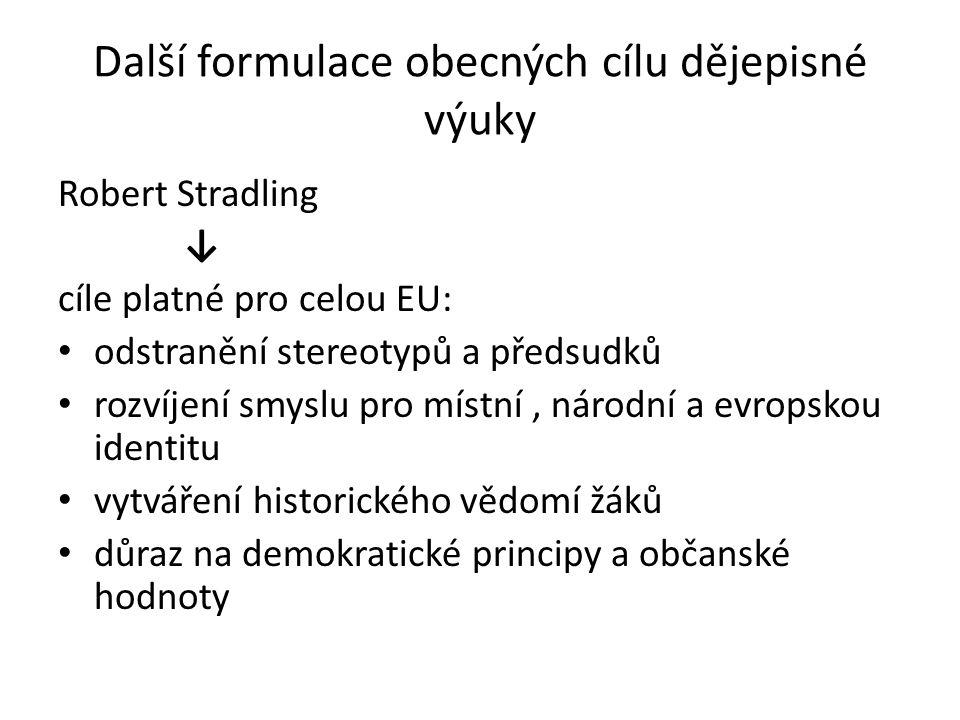 Další formulace obecných cílu dějepisné výuky Robert Stradling ↓ cíle platné pro celou EU: odstranění stereotypů a předsudků rozvíjení smyslu pro míst