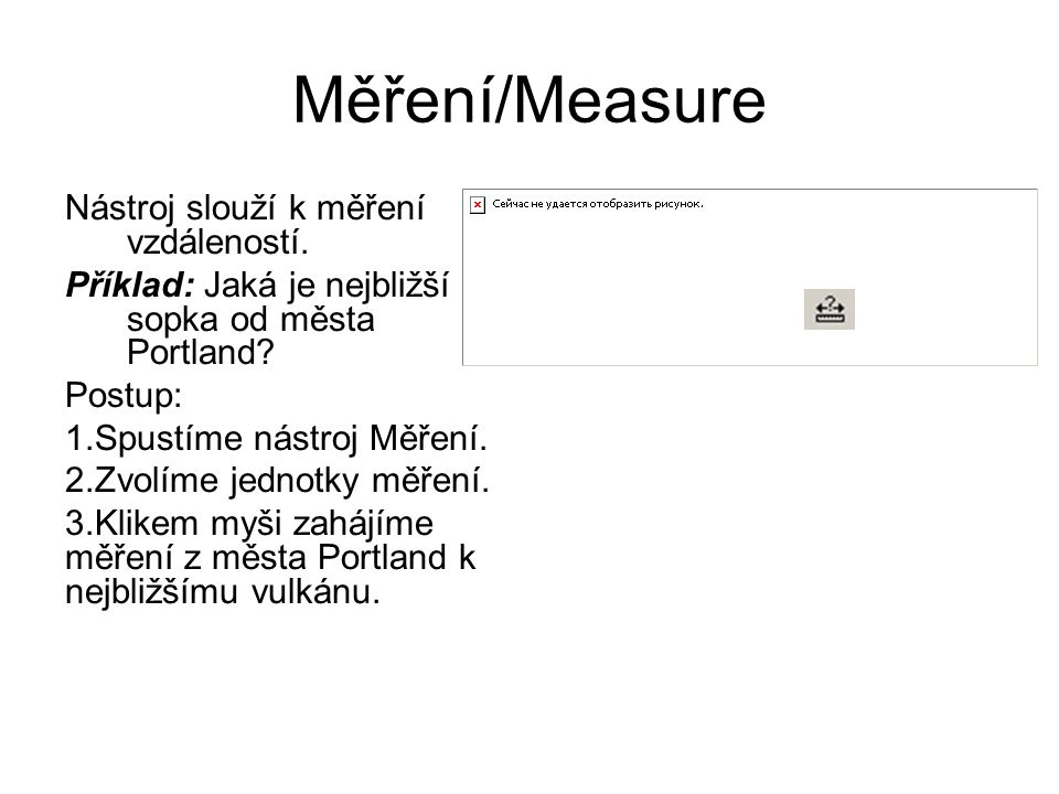 Měření/Measure Nástroj slouží k měření vzdáleností. Příklad: Jaká je nejbližší sopka od města Portland? Postup: 1.Spustíme nástroj Měření. 2.Zvolíme j