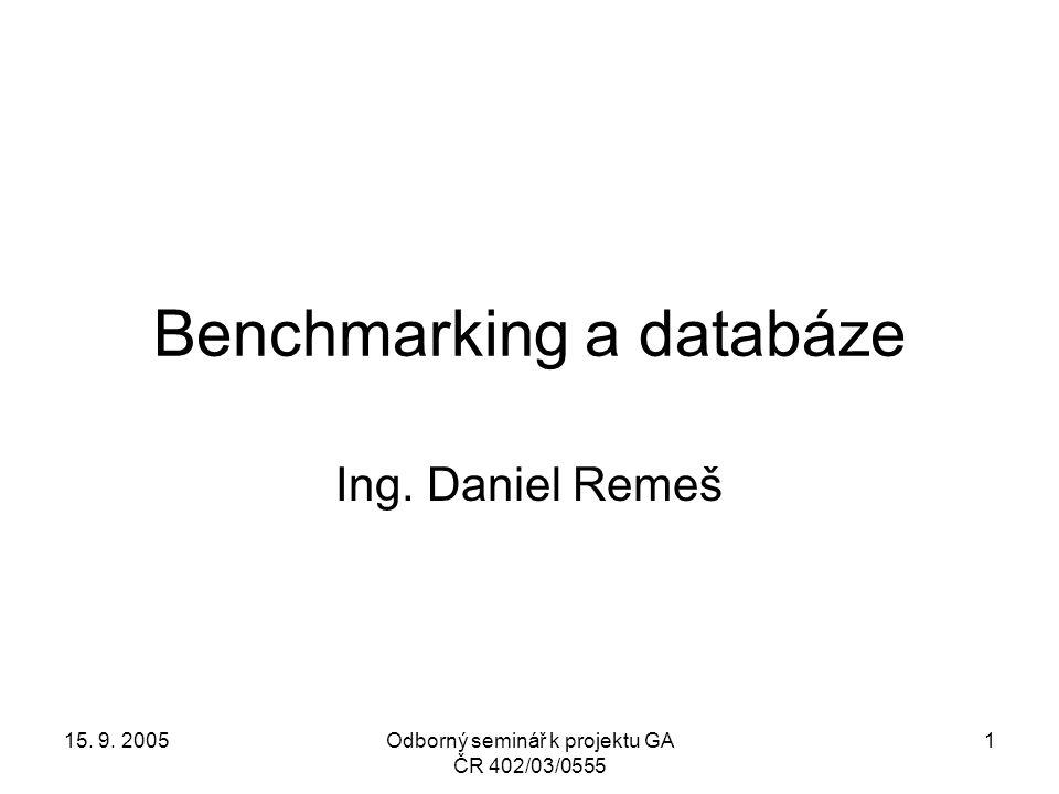 15. 9. 2005Odborný seminář k projektu GA ČR 402/03/0555 1 Benchmarking a databáze Ing. Daniel Remeš
