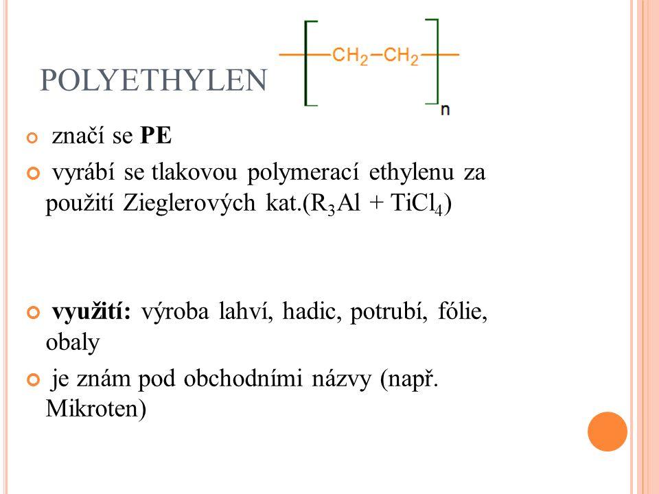 POLYETHYLEN značí se PE vyrábí se tlakovou polymerací ethylenu za použití Zieglerových kat.(R 3 Al + TiCl 4 ) využití: výroba lahví, hadic, potrubí, fólie, obaly je znám pod obchodními názvy (např.