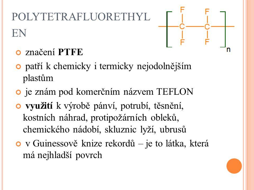 POLYTETRAFLUORETHYL EN značení PTFE patří k chemicky i termicky nejodolnějším plastům je znám pod komerčním názvem TEFLON využití k výrobě pánví, potrubí, těsnění, kostních náhrad, protipožárních obleků, chemického nádobí, skluznic lyží, ubrusů v Guinessově knize rekordů – je to látka, která má nejhladší povrch