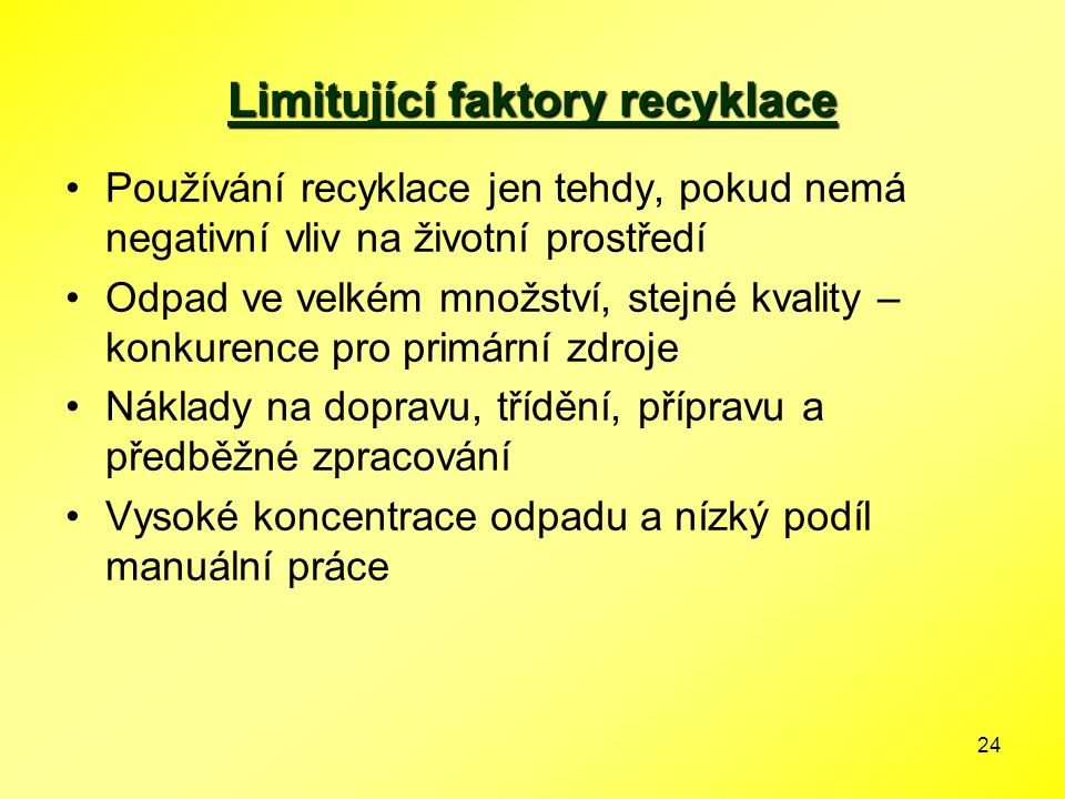 24 Limitující faktory recyklace Používání recyklace jen tehdy, pokud nemá negativní vliv na životní prostředí Odpad ve velkém množství, stejné kvality