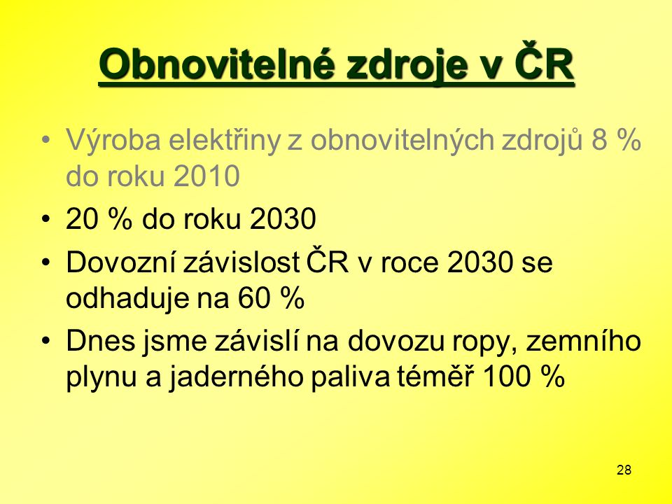 28 Obnovitelné zdroje v ČR Výroba elektřiny z obnovitelných zdrojů 8 % do roku 2010 20 % do roku 2030 Dovozní závislost ČR v roce 2030 se odhaduje na