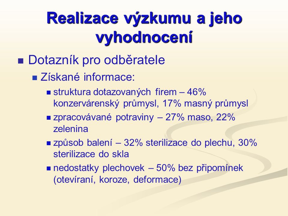Realizace výzkumu a jeho vyhodnocení Dotazník pro odběratele Získané informace: struktura dotazovaných firem – 46% konzervárenský průmysl, 17% masný průmysl zpracovávané potraviny – 27% maso, 22% zelenina způsob balení – 32% sterilizace do plechu, 30% sterilizace do skla nedostatky plechovek – 50% bez připomínek (otevíraní, koroze, deformace)