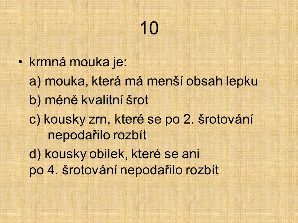 10 krmná mouka je: a) mouka, která má menší obsah lepku b) méně kvalitní šrot c) kousky zrn, které se po 2.