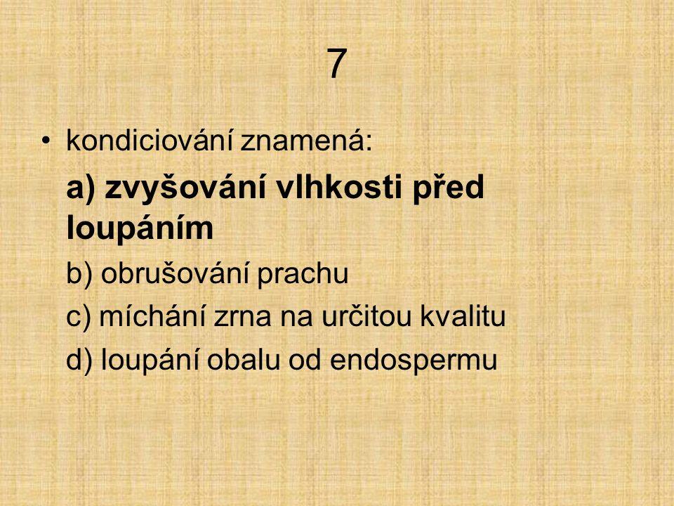 7 kondiciování znamená: a) zvyšování vlhkosti před loupáním b) obrušování prachu c) míchání zrna na určitou kvalitu d) loupání obalu od endospermu