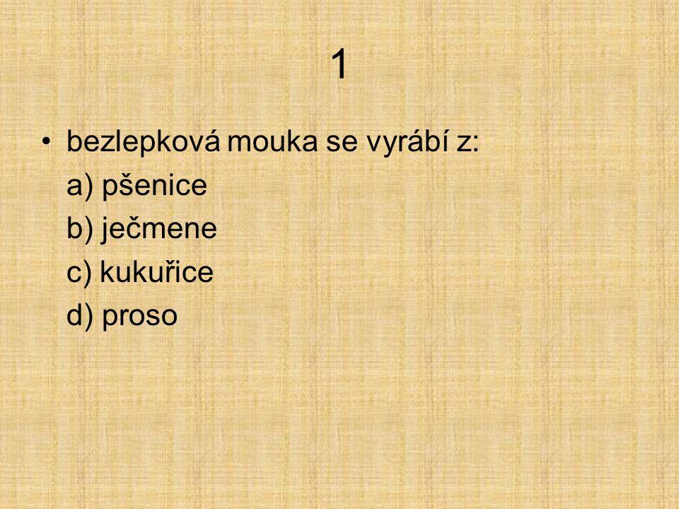1 bezlepková mouka se vyrábí z: a) pšenice b) ječmene c) kukuřice d) proso