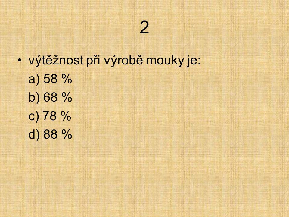 2 výtěžnost při výrobě mouky je: a) 58 % b) 68 % c) 78 % d) 88 %