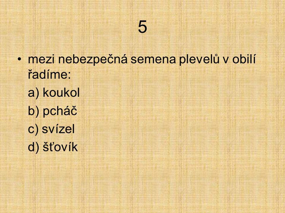 5 mezi nebezpečná semena plevelů v obilí řadíme: a) koukol b) pcháč c) svízel d) mák